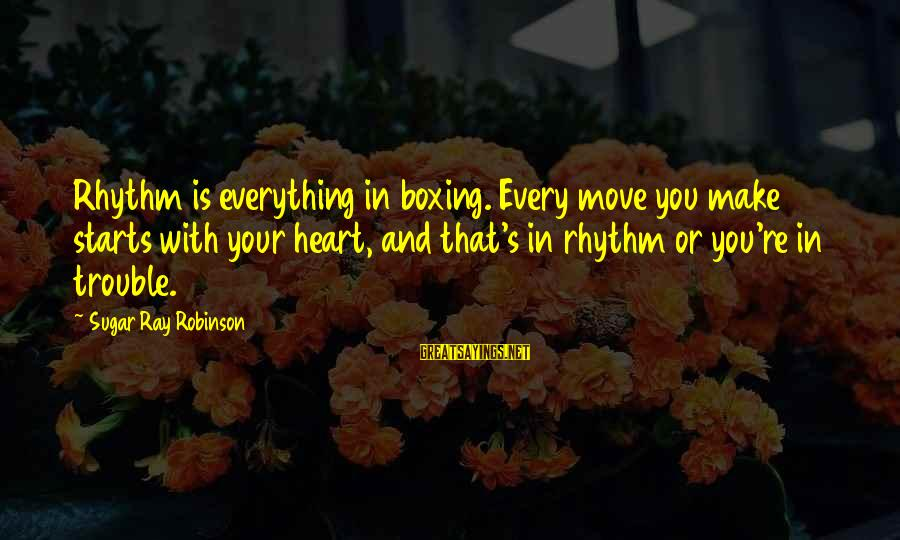 Sports And Heart Sayings By Sugar Ray Robinson: Rhythm is everything in boxing. Every move you make starts with your heart, and that's