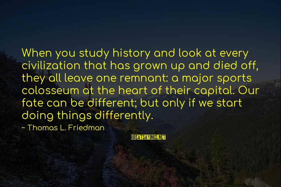 Sports And Heart Sayings By Thomas L. Friedman: When you study history and look at every civilization that has grown up and died