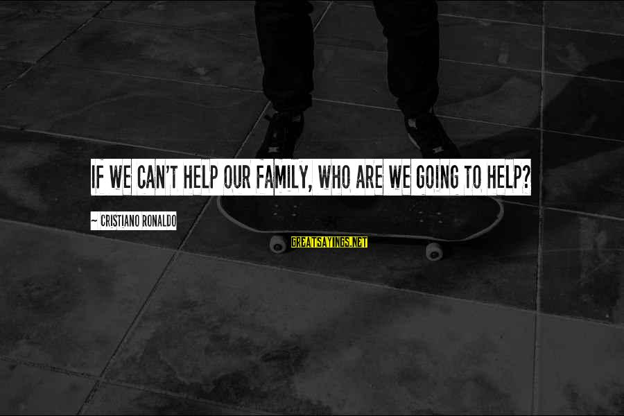 Sports Family Sayings By Cristiano Ronaldo: If we can't help our family, who are we going to help?