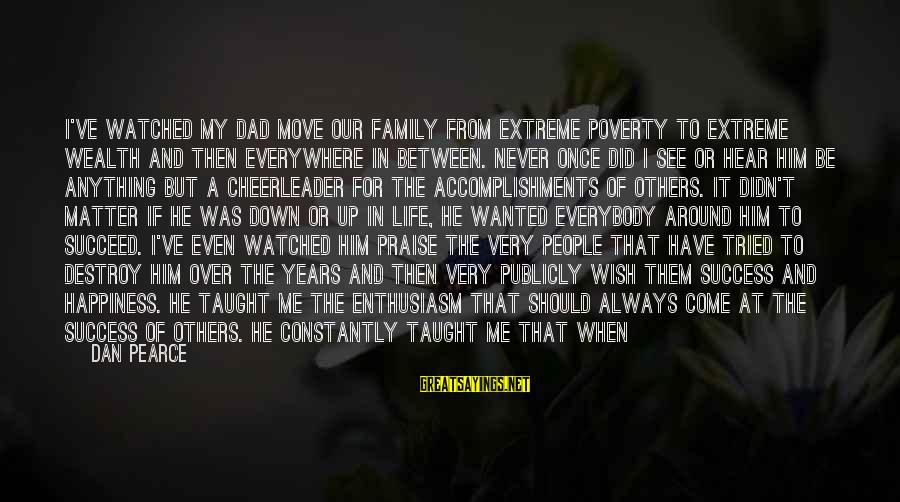 Sports Family Sayings By Dan Pearce: I've watched my dad move our family from extreme poverty to extreme wealth and then