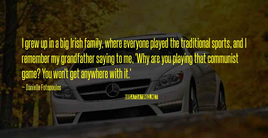 Sports Family Sayings By Danielle Fotopoulos: I grew up in a big Irish family, where everyone played the traditional sports, and