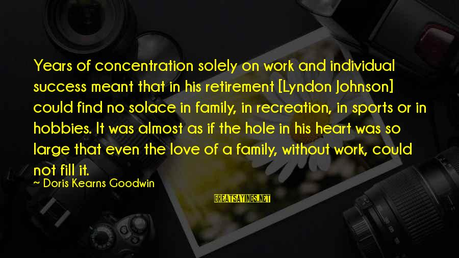 Sports Family Sayings By Doris Kearns Goodwin: Years of concentration solely on work and individual success meant that in his retirement [Lyndon