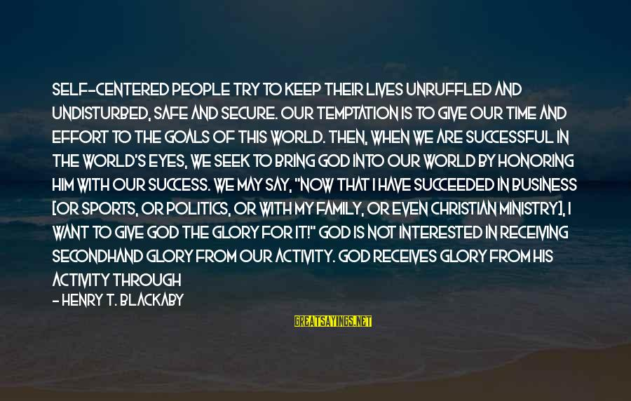 Sports Family Sayings By Henry T. Blackaby: Self-centered people try to keep their lives unruffled and undisturbed, safe and secure. Our temptation