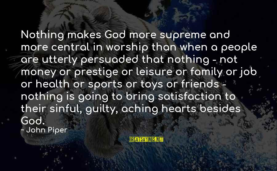 Sports Family Sayings By John Piper: Nothing makes God more supreme and more central in worship than when a people are