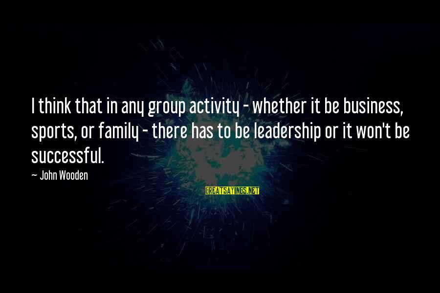 Sports Family Sayings By John Wooden: I think that in any group activity - whether it be business, sports, or family
