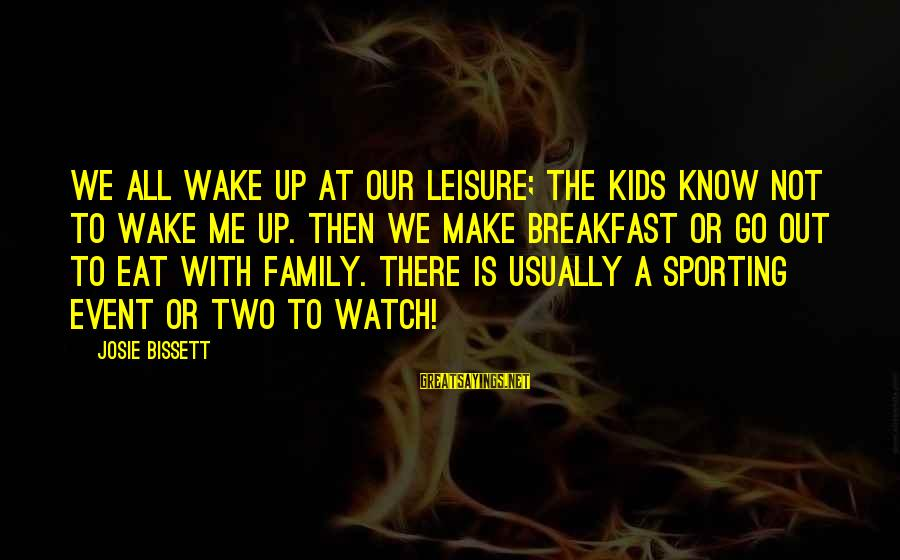 Sports Family Sayings By Josie Bissett: We all wake up at our leisure; the kids know not to wake me up.