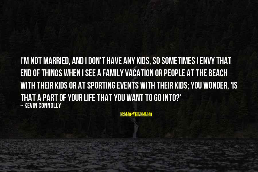 Sports Family Sayings By Kevin Connolly: I'm not married, and I don't have any kids, so sometimes I envy that end