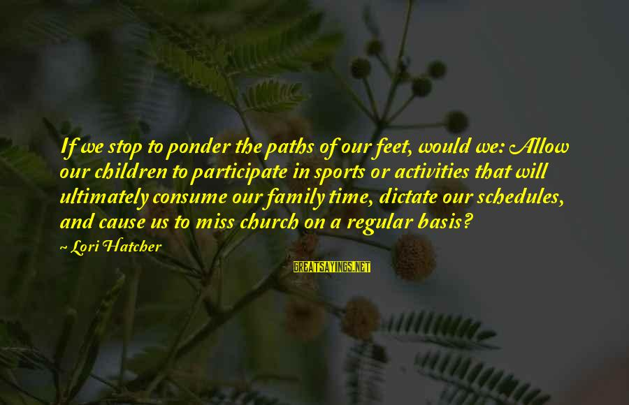 Sports Family Sayings By Lori Hatcher: If we stop to ponder the paths of our feet, would we: Allow our children