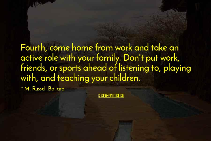 Sports Family Sayings By M. Russell Ballard: Fourth, come home from work and take an active role with your family. Don't put