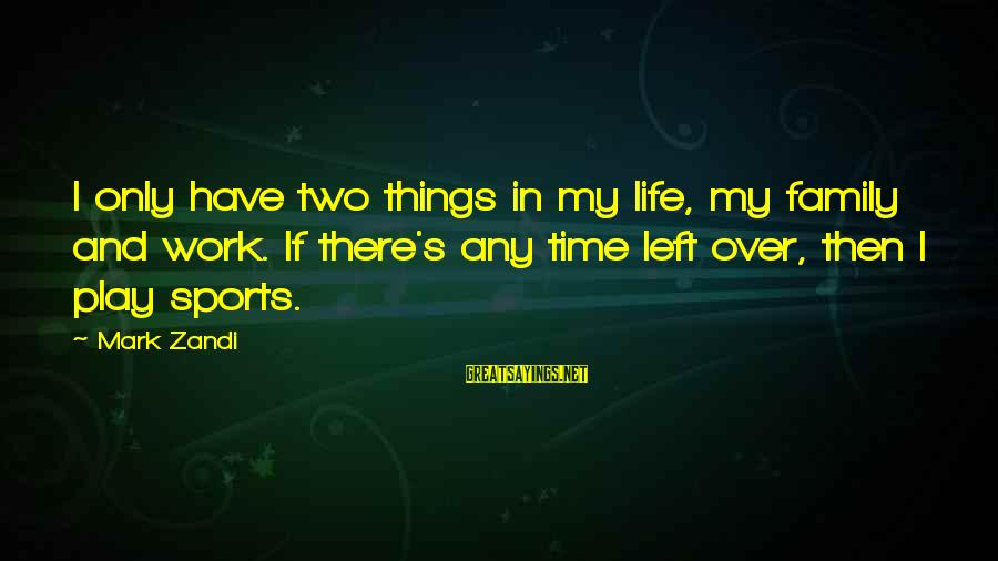 Sports Family Sayings By Mark Zandi: I only have two things in my life, my family and work. If there's any