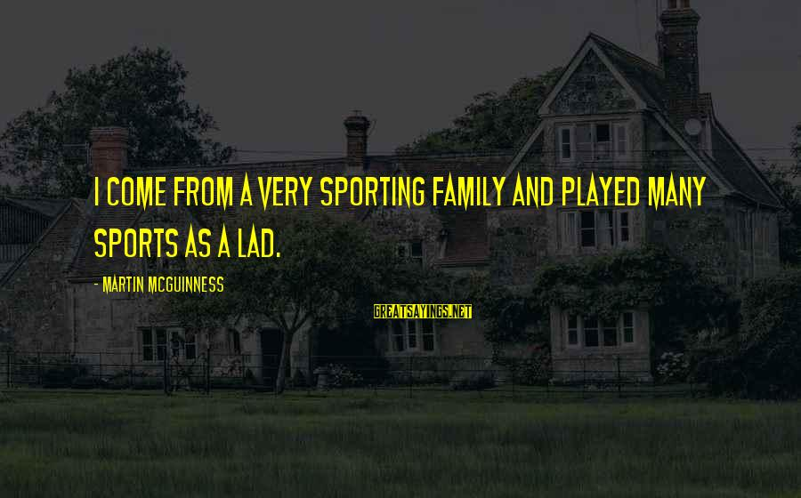 Sports Family Sayings By Martin McGuinness: I come from a very sporting family and played many sports as a lad.