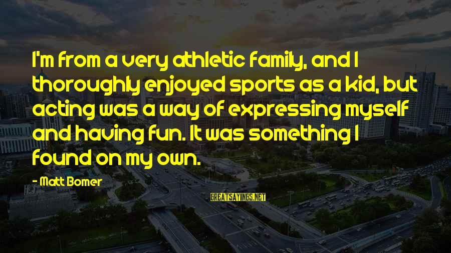 Sports Family Sayings By Matt Bomer: I'm from a very athletic family, and I thoroughly enjoyed sports as a kid, but