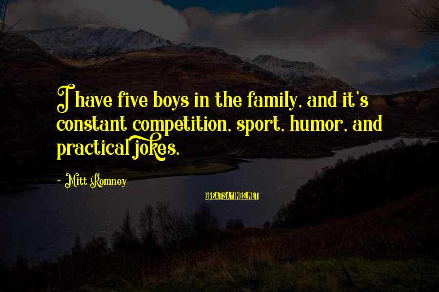 Sports Family Sayings By Mitt Romney: I have five boys in the family, and it's constant competition, sport, humor, and practical