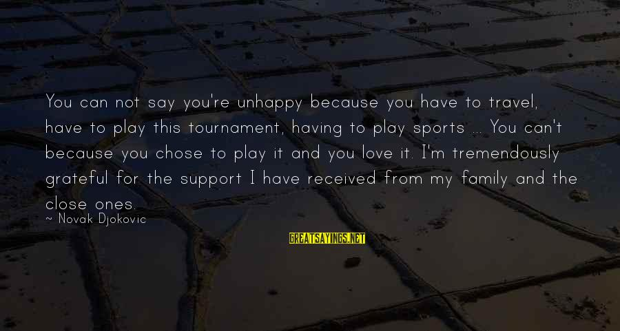Sports Family Sayings By Novak Djokovic: You can not say you're unhappy because you have to travel, have to play this