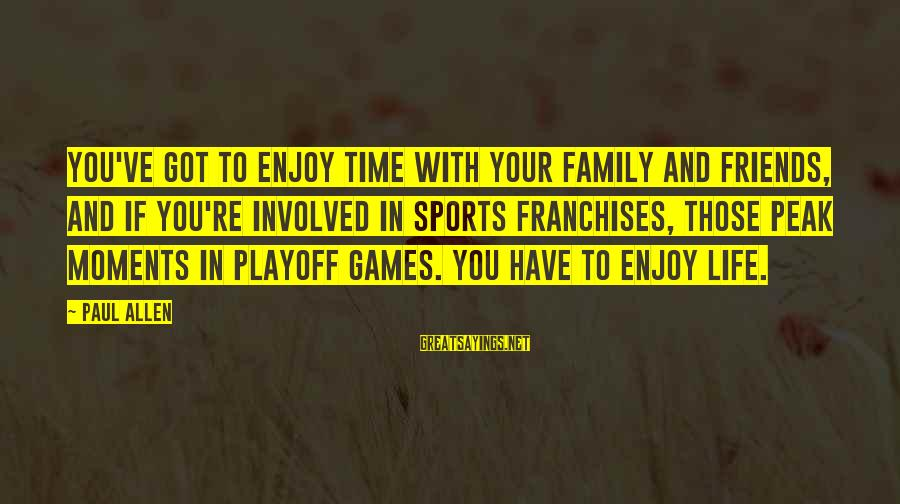 Sports Family Sayings By Paul Allen: You've got to enjoy time with your family and friends, and if you're involved in