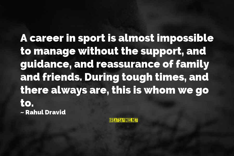 Sports Family Sayings By Rahul Dravid: A career in sport is almost impossible to manage without the support, and guidance, and