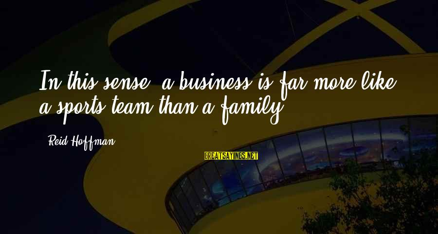 Sports Family Sayings By Reid Hoffman: In this sense, a business is far more like a sports team than a family.
