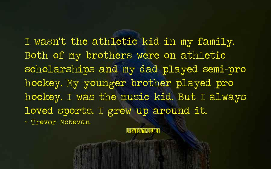 Sports Family Sayings By Trevor McNevan: I wasn't the athletic kid in my family. Both of my brothers were on athletic
