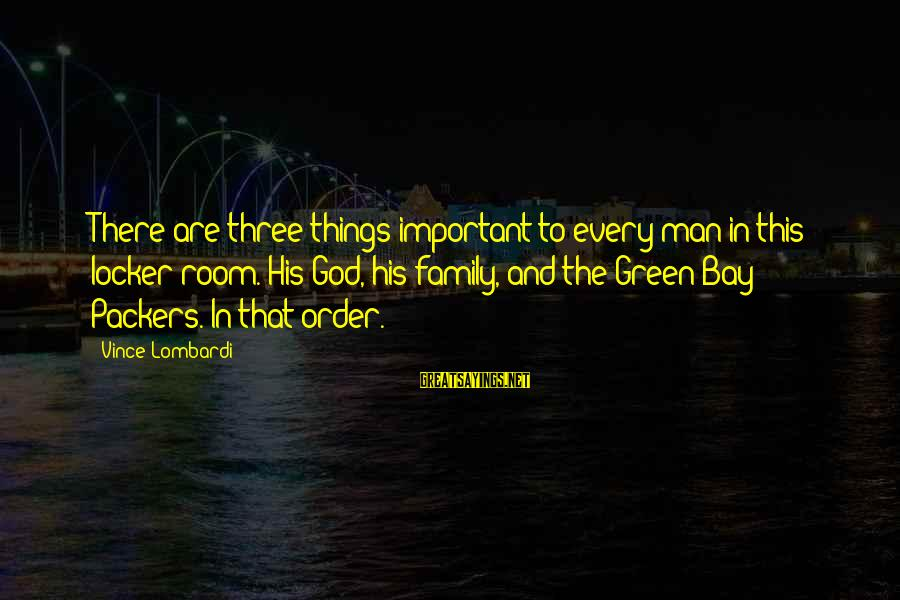 Sports Family Sayings By Vince Lombardi: There are three things important to every man in this locker room. His God, his