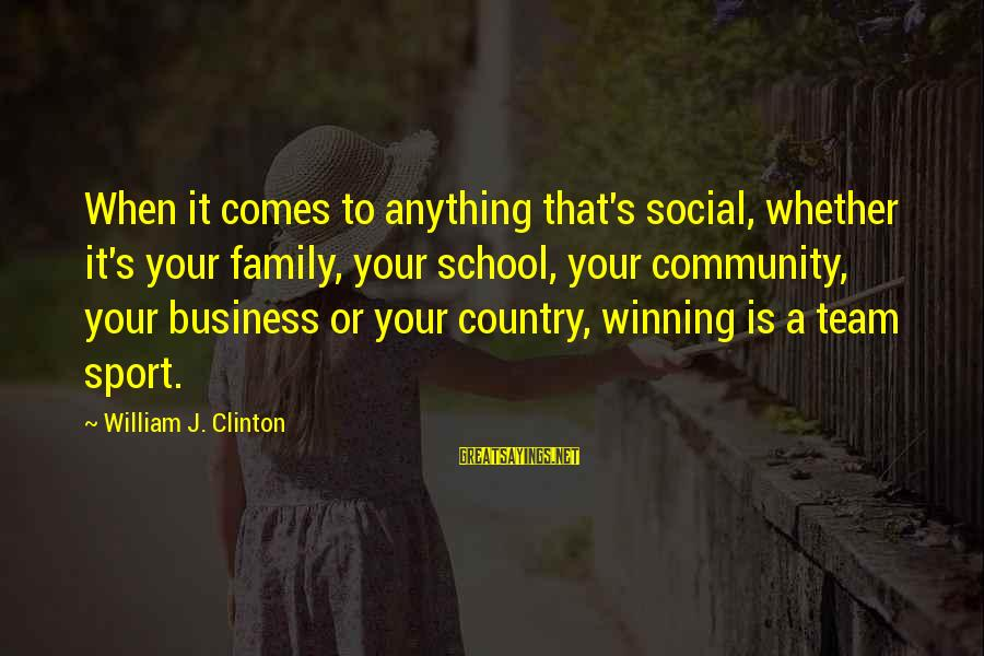 Sports Family Sayings By William J. Clinton: When it comes to anything that's social, whether it's your family, your school, your community,