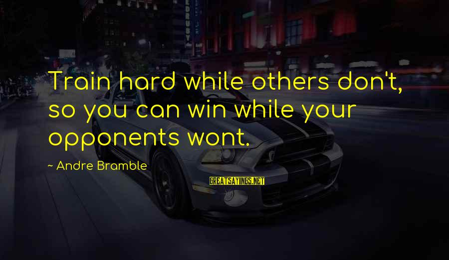 Sports Training Hard Sayings By Andre Bramble: Train hard while others don't, so you can win while your opponents wont.