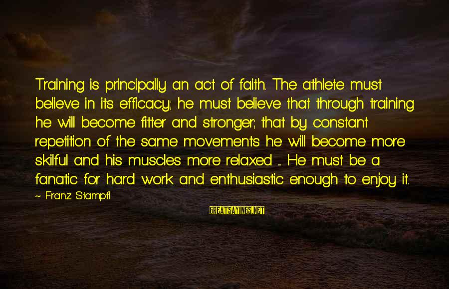 Sports Training Hard Sayings By Franz Stampfl: Training is principally an act of faith. The athlete must believe in its efficacy; he