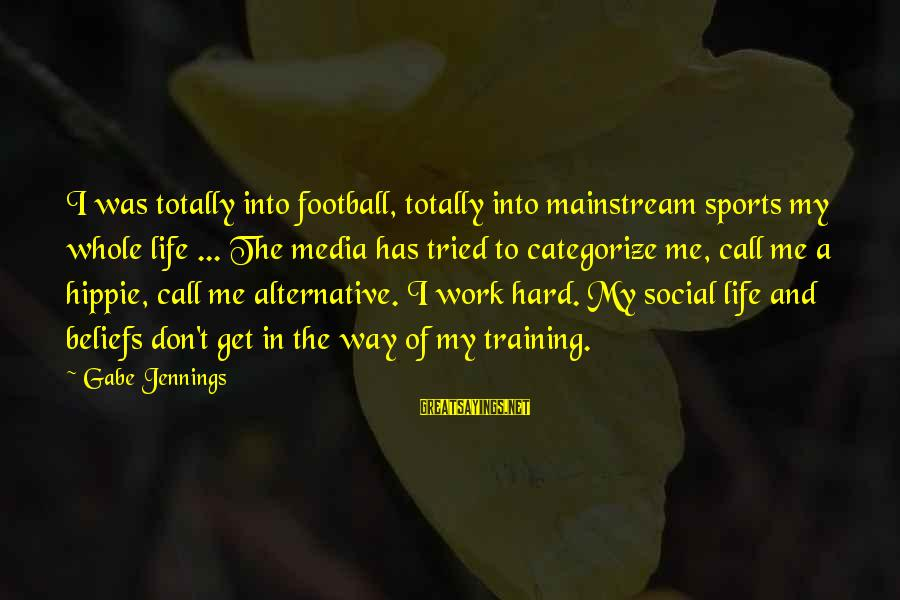 Sports Training Hard Sayings By Gabe Jennings: I was totally into football, totally into mainstream sports my whole life ... The media