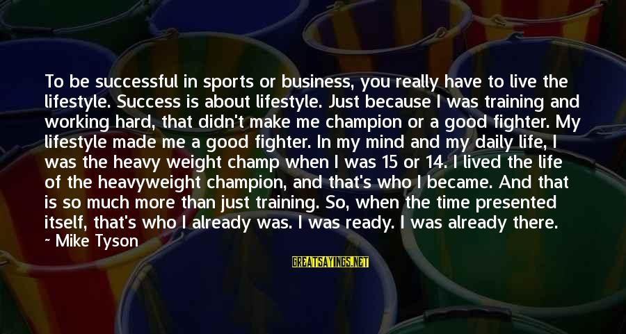 Sports Training Hard Sayings By Mike Tyson: To be successful in sports or business, you really have to live the lifestyle. Success