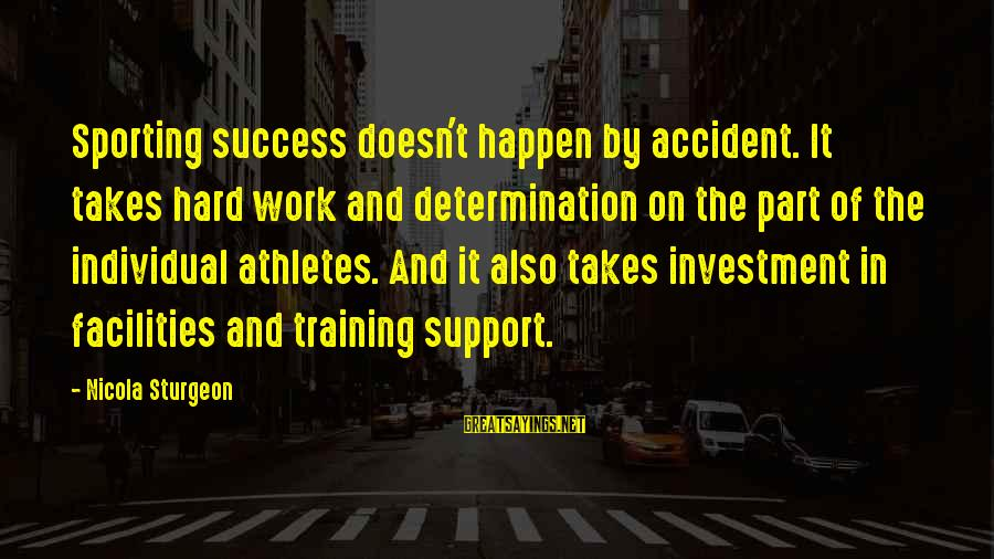 Sports Training Hard Sayings By Nicola Sturgeon: Sporting success doesn't happen by accident. It takes hard work and determination on the part