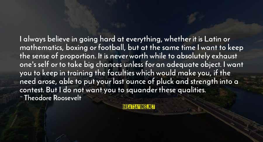 Sports Training Hard Sayings By Theodore Roosevelt: I always believe in going hard at everything, whether it is Latin or mathematics, boxing