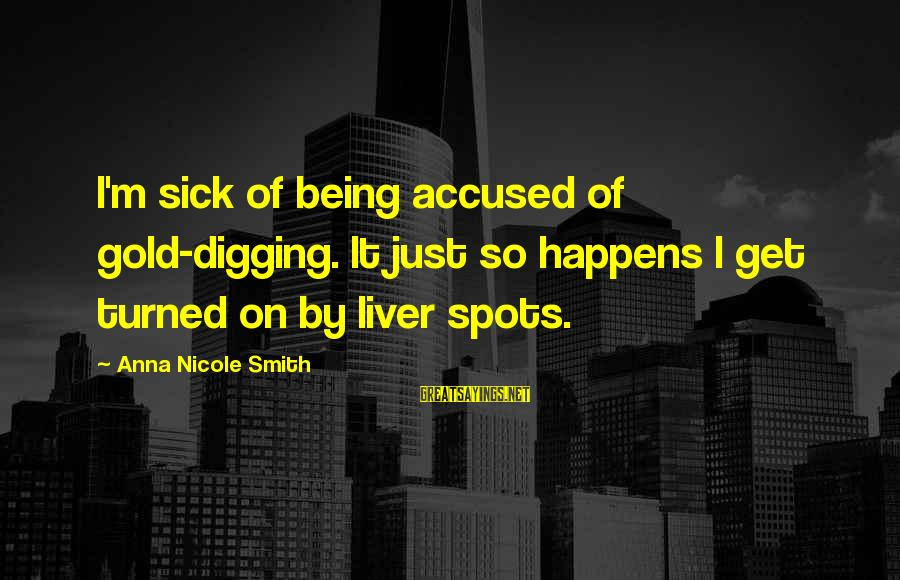 Spots Sayings By Anna Nicole Smith: I'm sick of being accused of gold-digging. It just so happens I get turned on