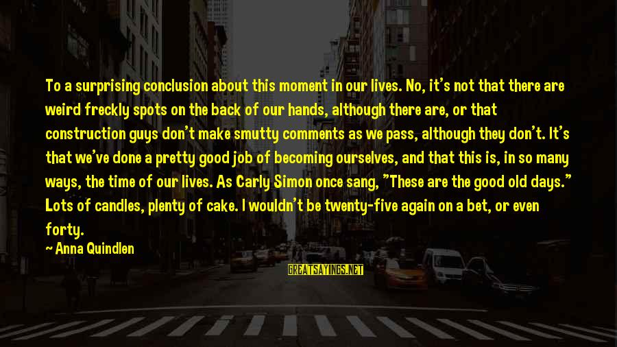 Spots Sayings By Anna Quindlen: To a surprising conclusion about this moment in our lives. No, it's not that there