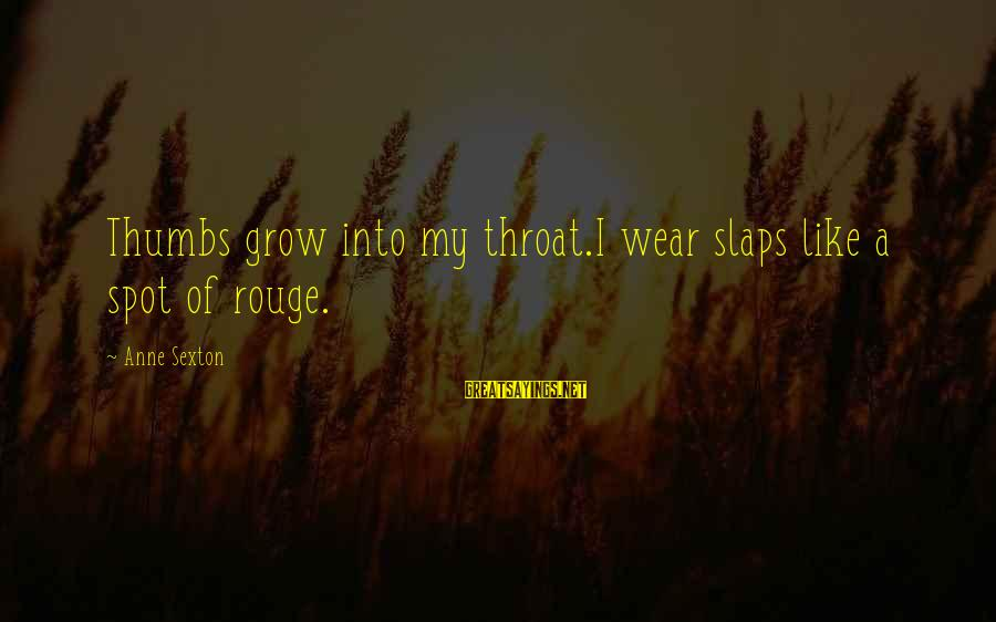 Spots Sayings By Anne Sexton: Thumbs grow into my throat.I wear slaps like a spot of rouge.
