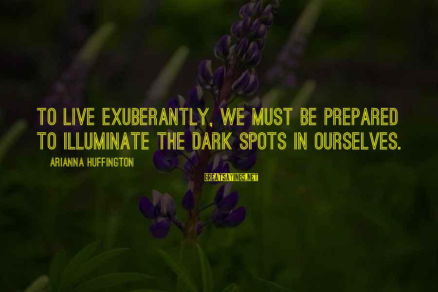Spots Sayings By Arianna Huffington: To live exuberantly, we must be prepared to illuminate the dark spots in ourselves.