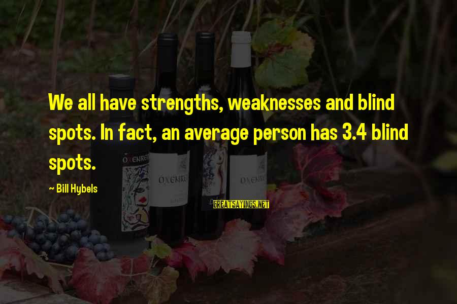 Spots Sayings By Bill Hybels: We all have strengths, weaknesses and blind spots. In fact, an average person has 3.4