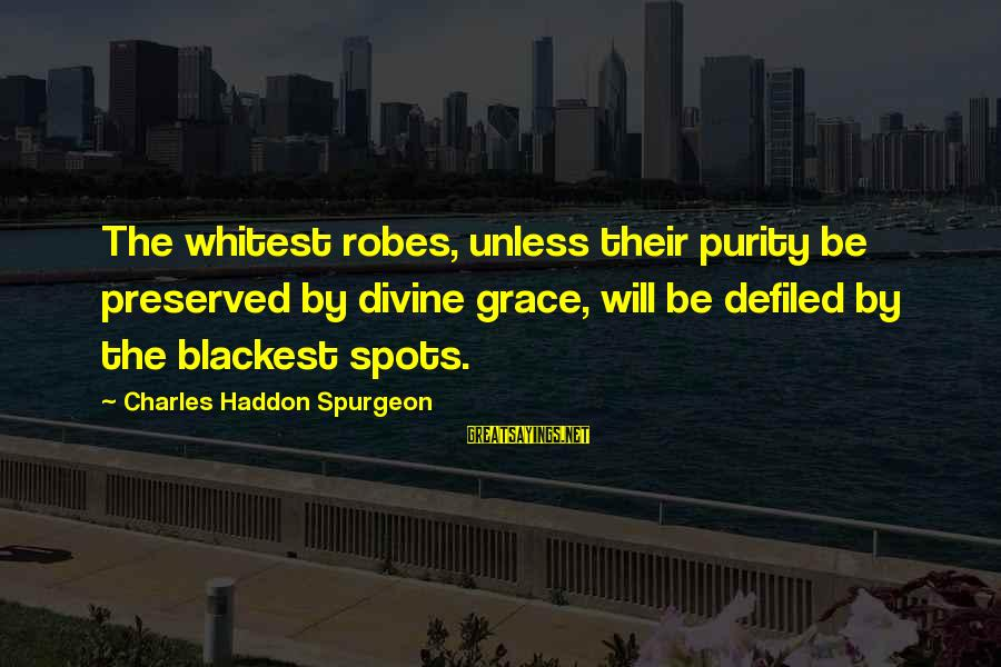 Spots Sayings By Charles Haddon Spurgeon: The whitest robes, unless their purity be preserved by divine grace, will be defiled by