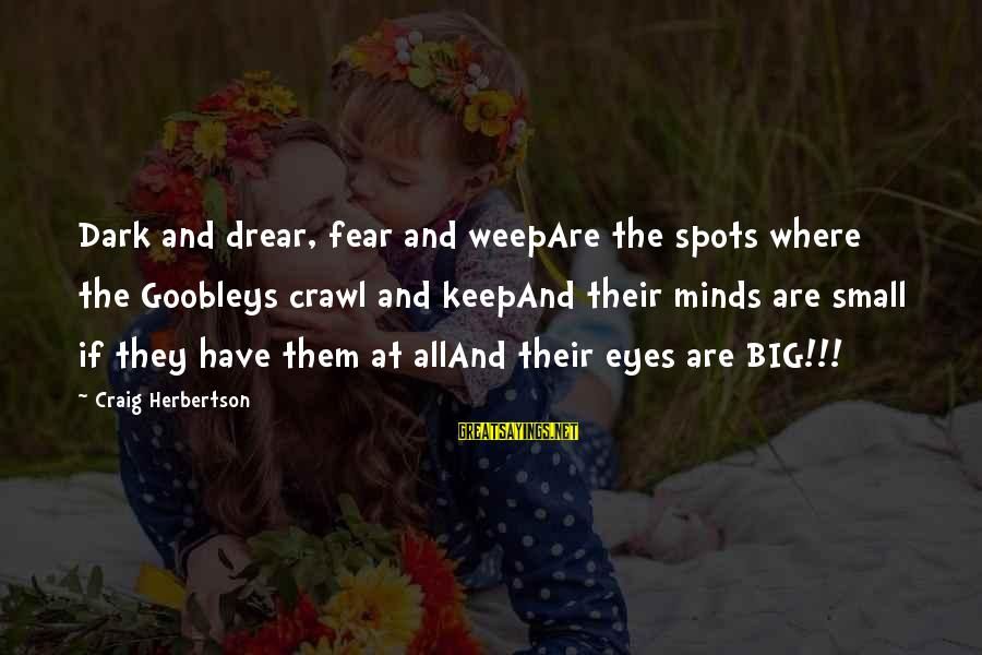 Spots Sayings By Craig Herbertson: Dark and drear, fear and weepAre the spots where the Goobleys crawl and keepAnd their