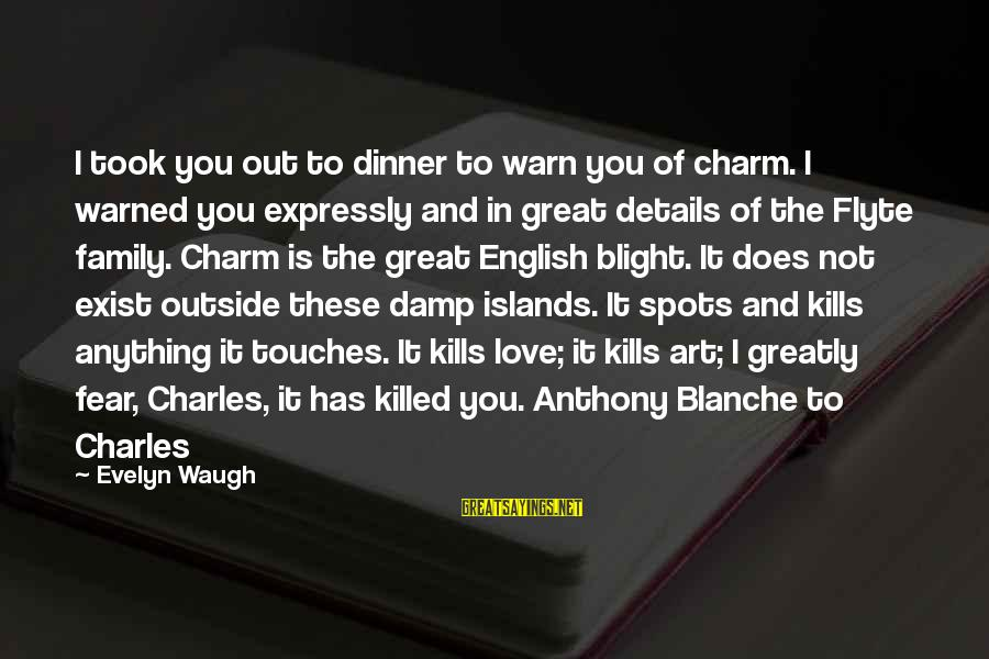 Spots Sayings By Evelyn Waugh: I took you out to dinner to warn you of charm. I warned you expressly