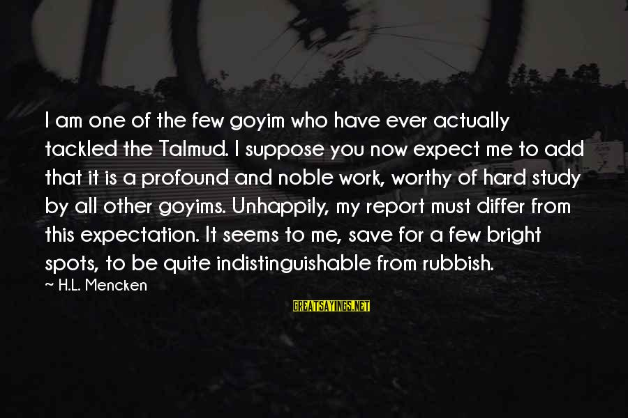 Spots Sayings By H.L. Mencken: I am one of the few goyim who have ever actually tackled the Talmud. I