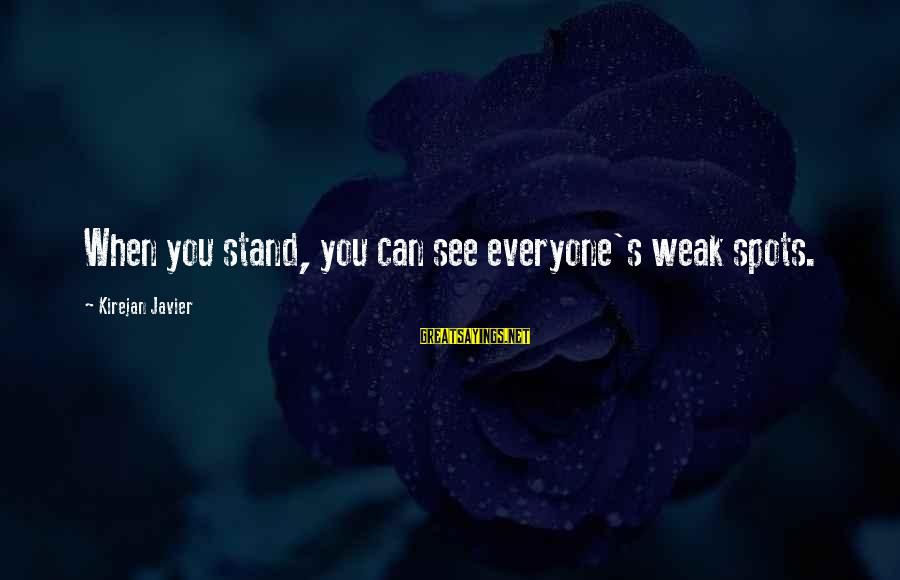 Spots Sayings By Kirejan Javier: When you stand, you can see everyone's weak spots.