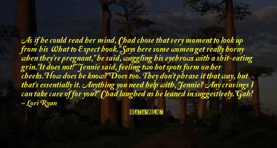 Spots Sayings By Lori Ryan: As if he could read her mind, Chad chose that very moment to look up