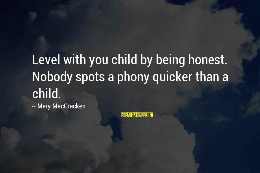 Spots Sayings By Mary MacCracken: Level with you child by being honest. Nobody spots a phony quicker than a child.