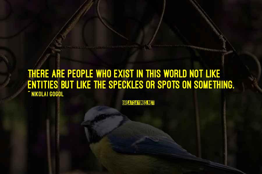 Spots Sayings By Nikolai Gogol: There are people who exist in this world not like entities but like the speckles