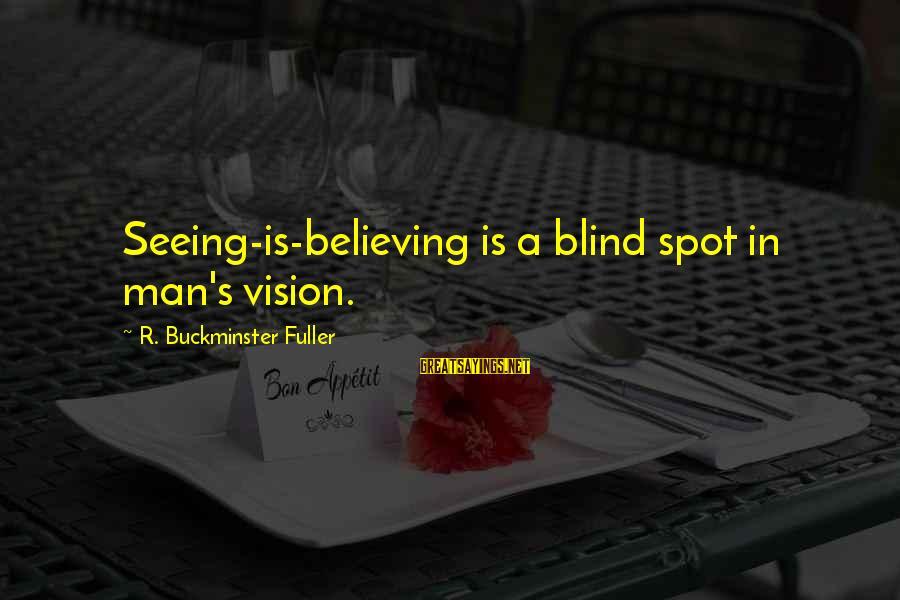 Spots Sayings By R. Buckminster Fuller: Seeing-is-believing is a blind spot in man's vision.