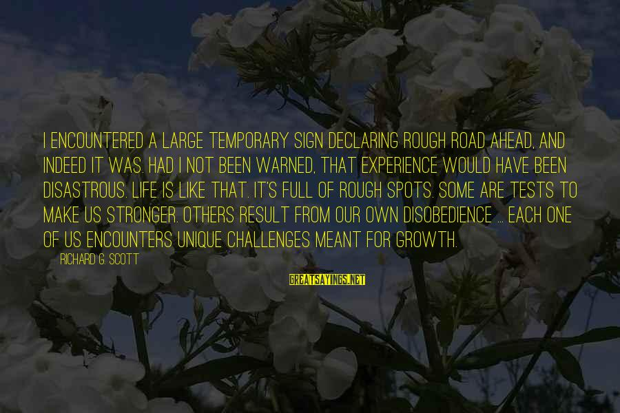 Spots Sayings By Richard G. Scott: I encountered a large temporary sign declaring Rough Road Ahead, and indeed it was. Had