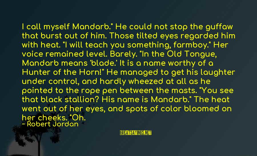 """Spots Sayings By Robert Jordan: I call myself Mandarb."""" He could not stop the guffaw that burst out of him."""