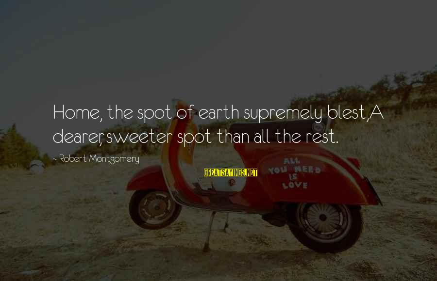 Spots Sayings By Robert Montgomery: Home, the spot of earth supremely blest,A dearer, sweeter spot than all the rest.