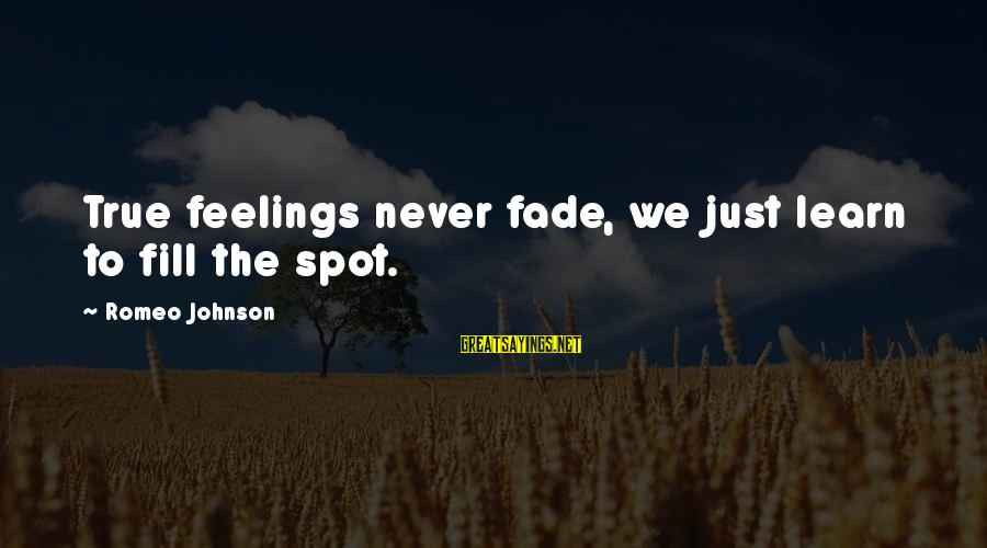 Spots Sayings By Romeo Johnson: True feelings never fade, we just learn to fill the spot.