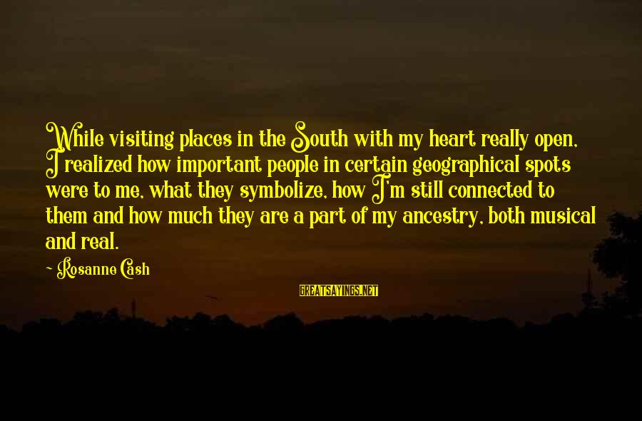 Spots Sayings By Rosanne Cash: While visiting places in the South with my heart really open, I realized how important