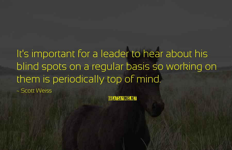 Spots Sayings By Scott Weiss: It's important for a leader to hear about his blind spots on a regular basis
